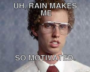 rainy-day-meme-generator-uh-rain-makes-me-so-motivated-cf1ba8